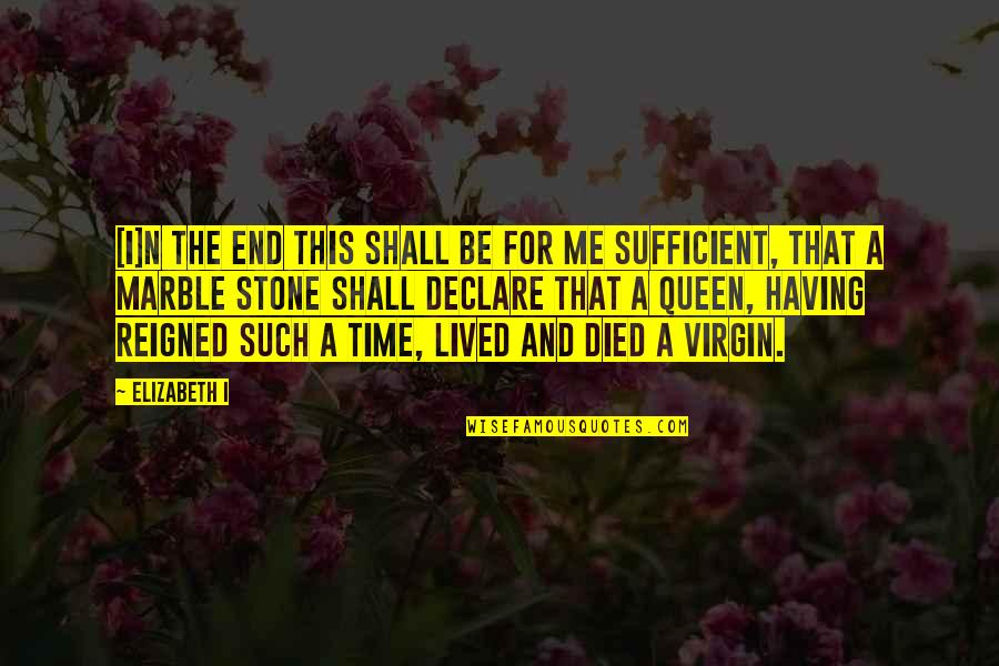 Time And Marriage Quotes By Elizabeth I: [I]n the end this shall be for me