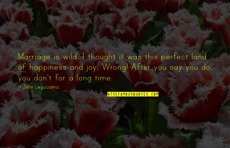 Time And Marriage Quotes By John Leguizamo: Marriage is wild. I thought it was this
