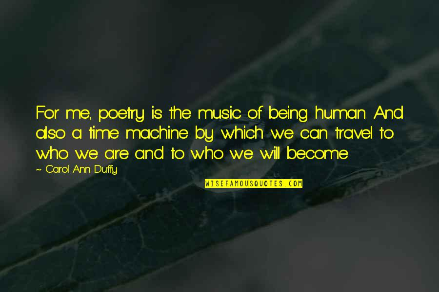 Time And Travel Quotes By Carol Ann Duffy: For me, poetry is the music of being