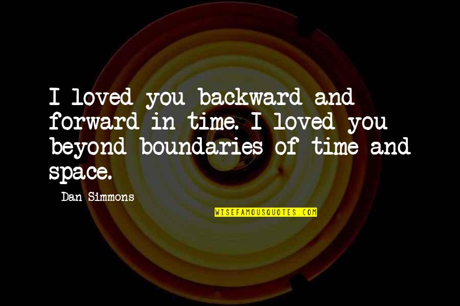 Time And Travel Quotes By Dan Simmons: I loved you backward and forward in time.