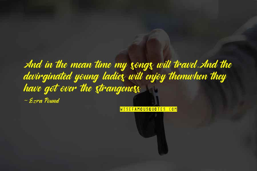 Time And Travel Quotes By Ezra Pound: And in the mean time my songs will