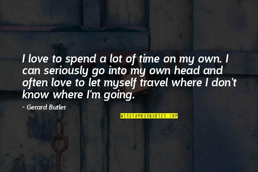 Time And Travel Quotes By Gerard Butler: I love to spend a lot of time