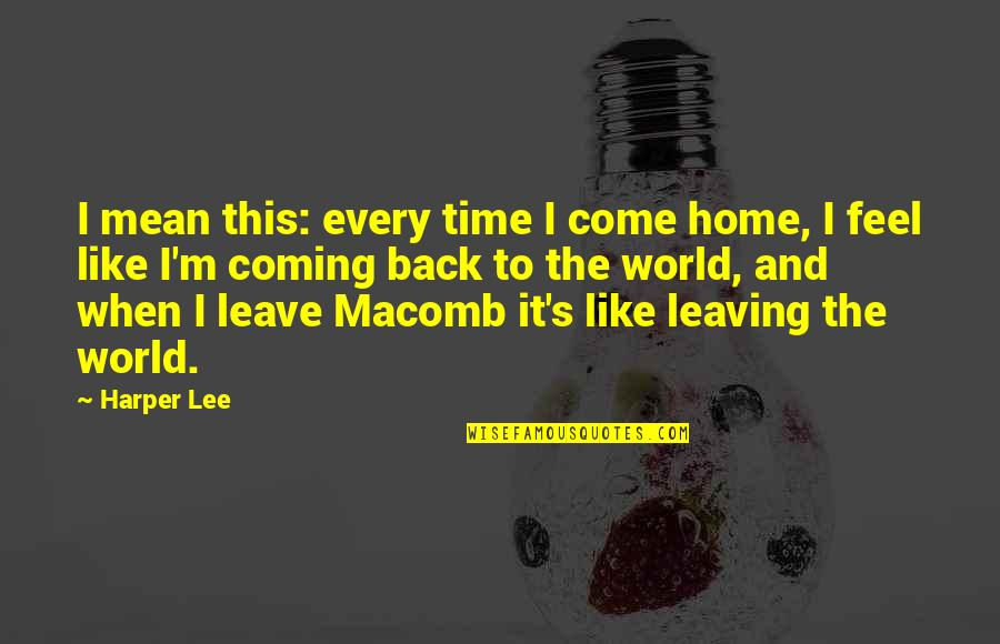 Time And Travel Quotes By Harper Lee: I mean this: every time I come home,