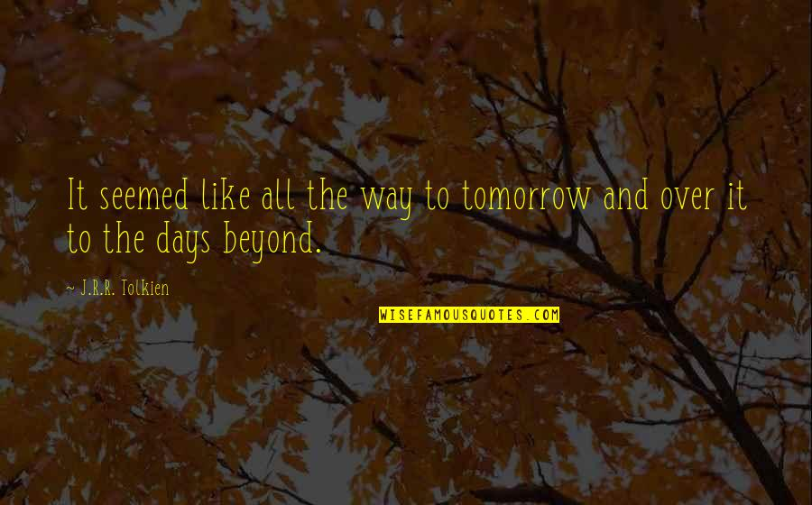 Time And Travel Quotes By J.R.R. Tolkien: It seemed like all the way to tomorrow