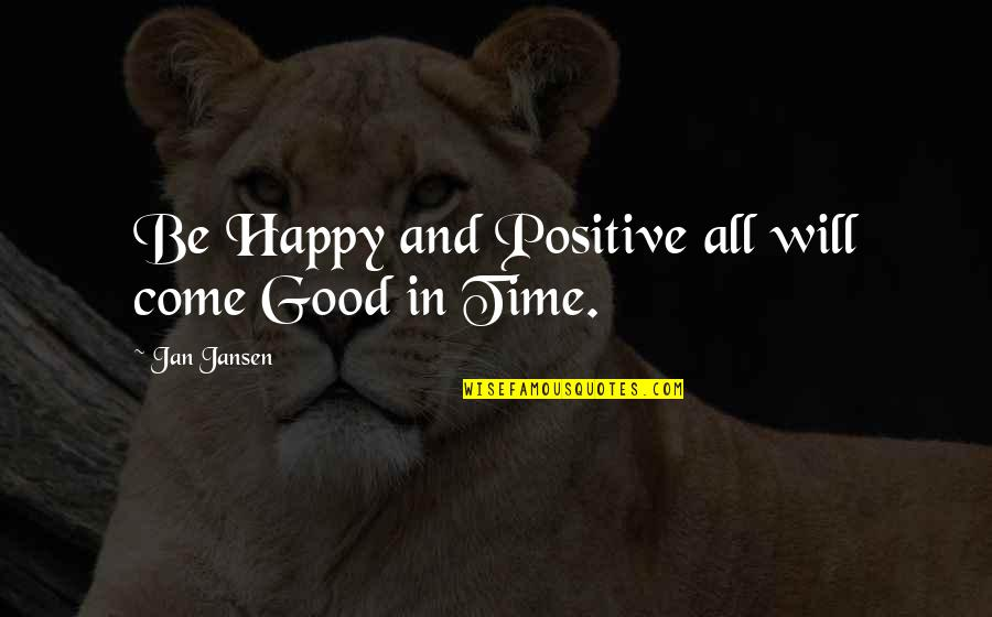 Time And Travel Quotes By Jan Jansen: Be Happy and Positive all will come Good