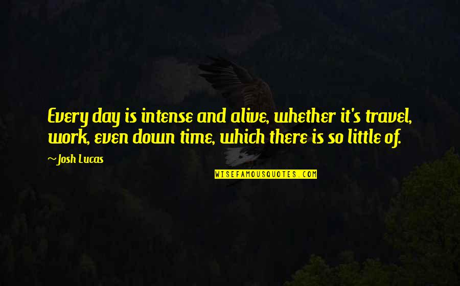 Time And Travel Quotes By Josh Lucas: Every day is intense and alive, whether it's