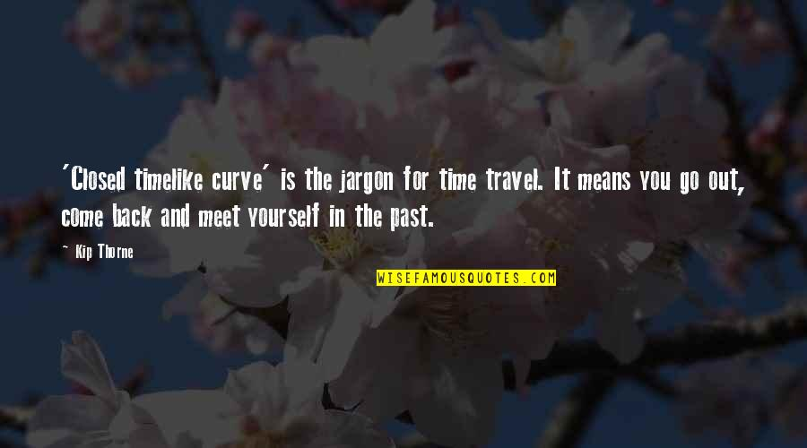 Time And Travel Quotes By Kip Thorne: 'Closed timelike curve' is the jargon for time