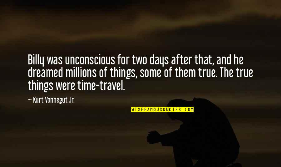 Time And Travel Quotes By Kurt Vonnegut Jr.: Billy was unconscious for two days after that,