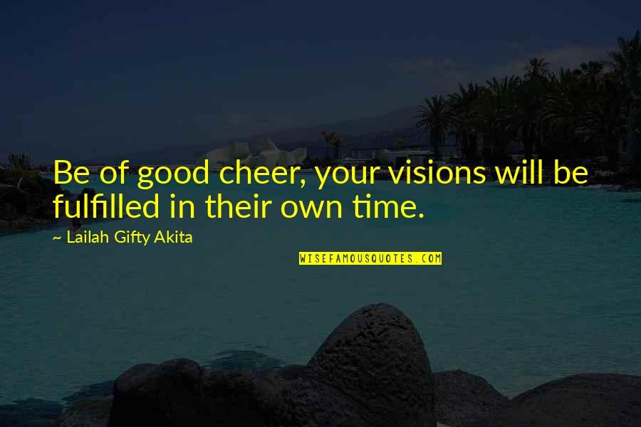 Time And Travel Quotes By Lailah Gifty Akita: Be of good cheer, your visions will be