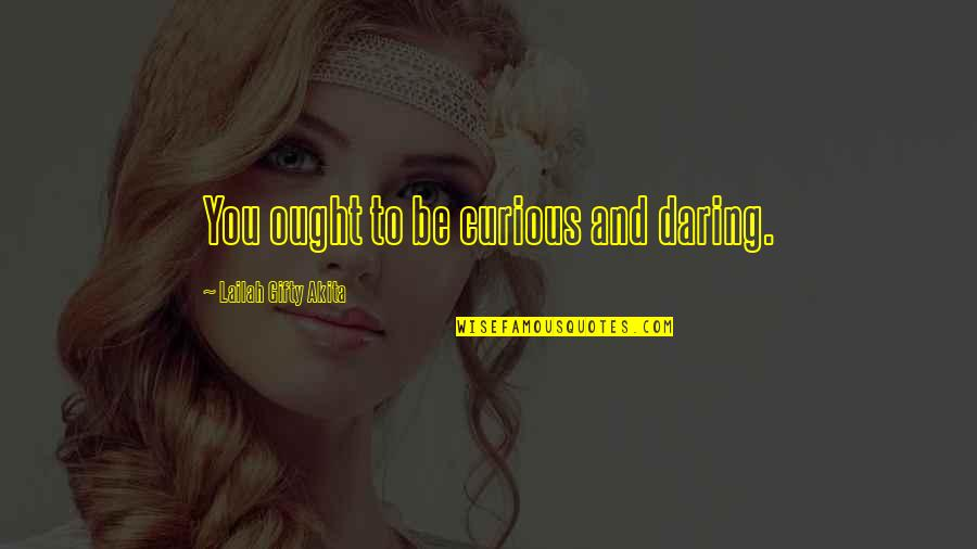 Time And Travel Quotes By Lailah Gifty Akita: You ought to be curious and daring.