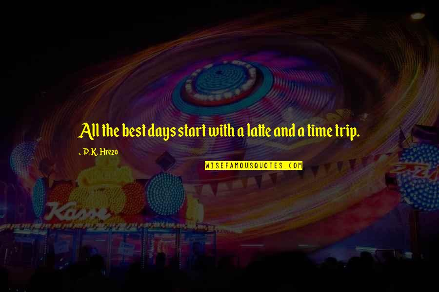 Time And Travel Quotes By P.K. Hrezo: All the best days start with a latte