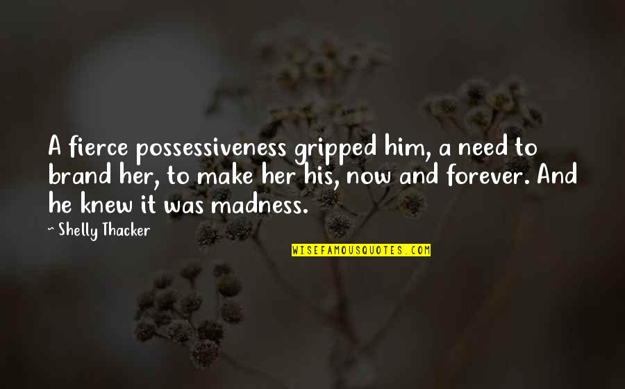 Time And Travel Quotes By Shelly Thacker: A fierce possessiveness gripped him, a need to