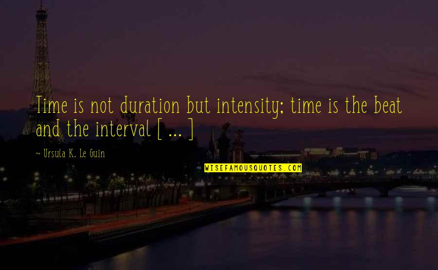 Time And Travel Quotes By Ursula K. Le Guin: Time is not duration but intensity; time is
