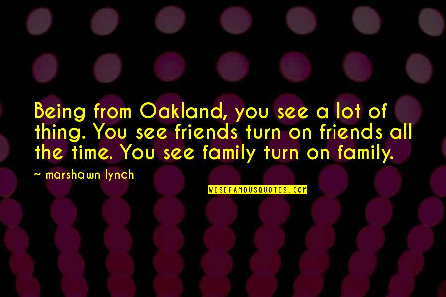 Time Being Friends Quotes By Marshawn Lynch: Being from Oakland, you see a lot of