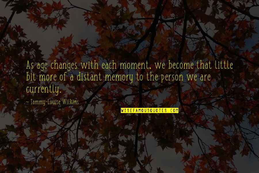 Time Changes Person Quotes By Tammy-Louise Wilkins: As age changes with each moment, we become