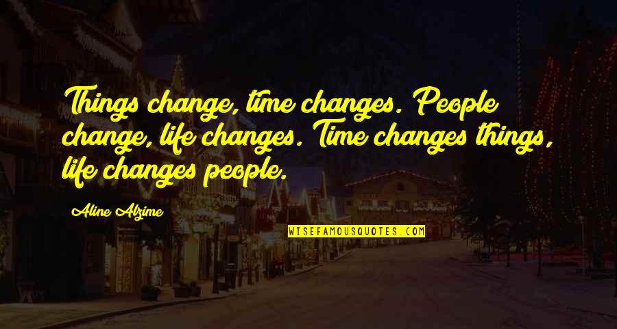 Time Changes Relationships Quotes By Aline Alzime: Things change, time changes. People change, life changes.