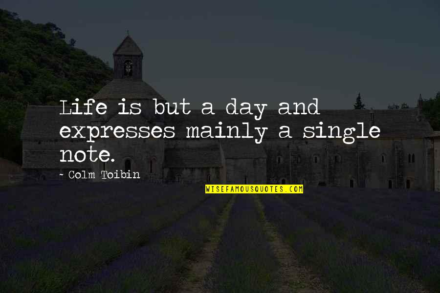 Time Changes Relationships Quotes By Colm Toibin: Life is but a day and expresses mainly