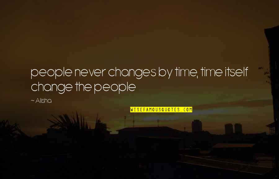 Time Changes Us Quotes By Alisha: people never changes by time, time itself change