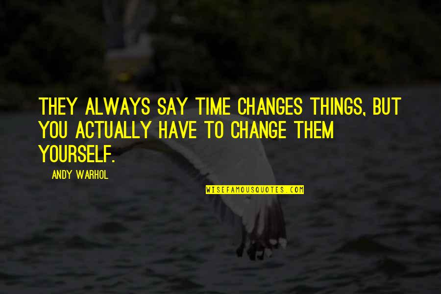 Time Changes Us Quotes By Andy Warhol: They always say time changes things, but you