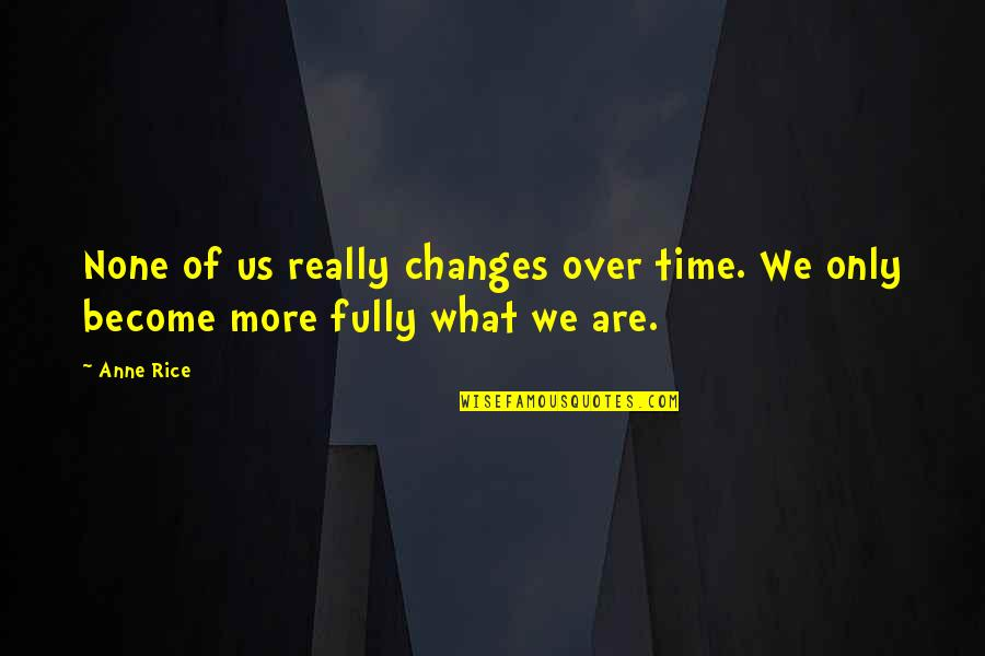 Time Changes Us Quotes By Anne Rice: None of us really changes over time. We