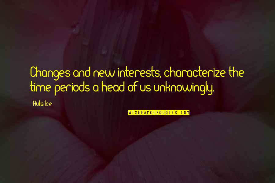 Time Changes Us Quotes By Auliq Ice: Changes and new interests, characterize the time periods