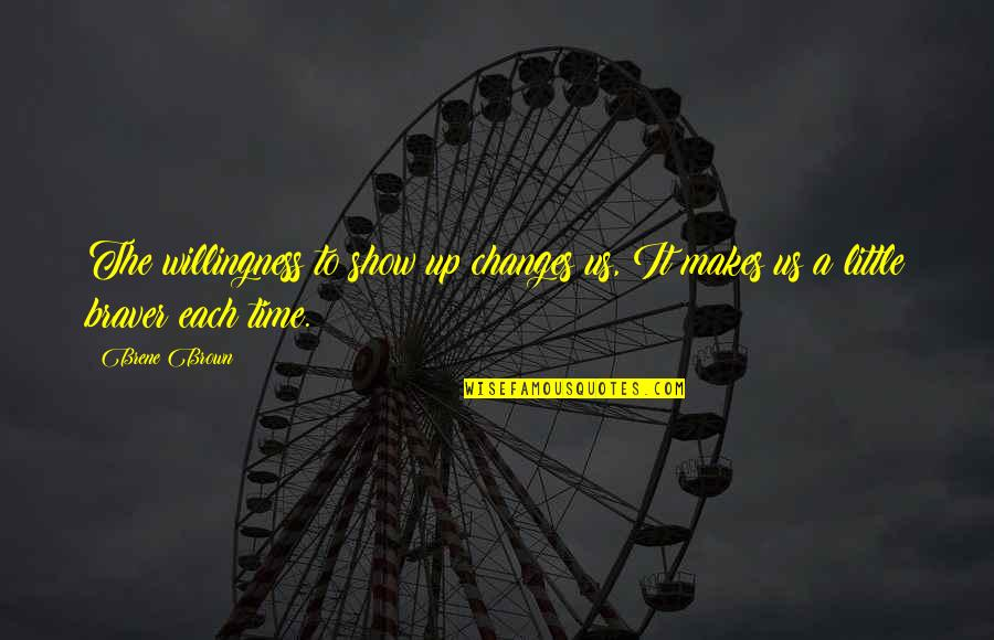 Time Changes Us Quotes By Brene Brown: The willingness to show up changes us, It