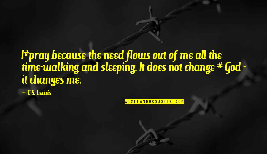 Time Changes Us Quotes By C.S. Lewis: I#pray because the need flows out of me