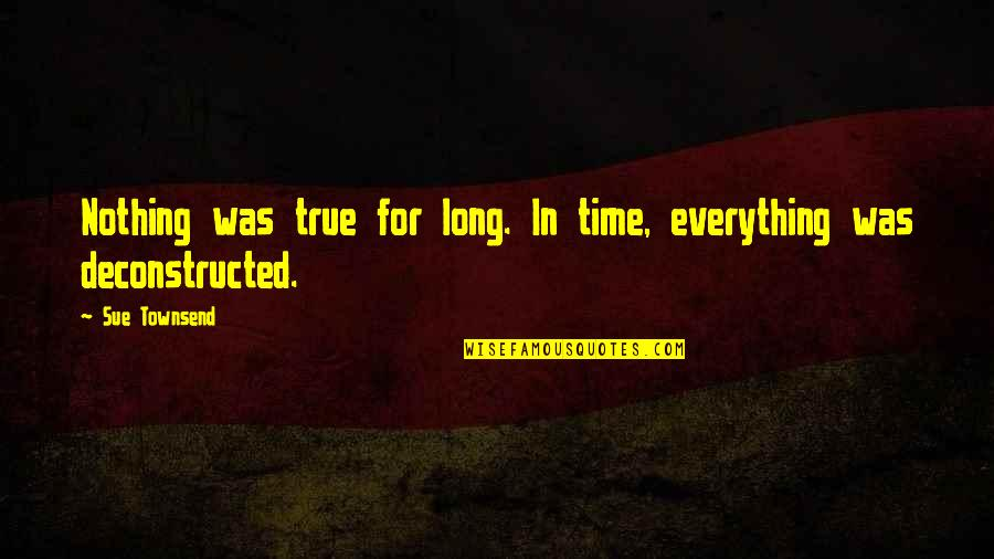 Time Changes Us Quotes By Sue Townsend: Nothing was true for long. In time, everything