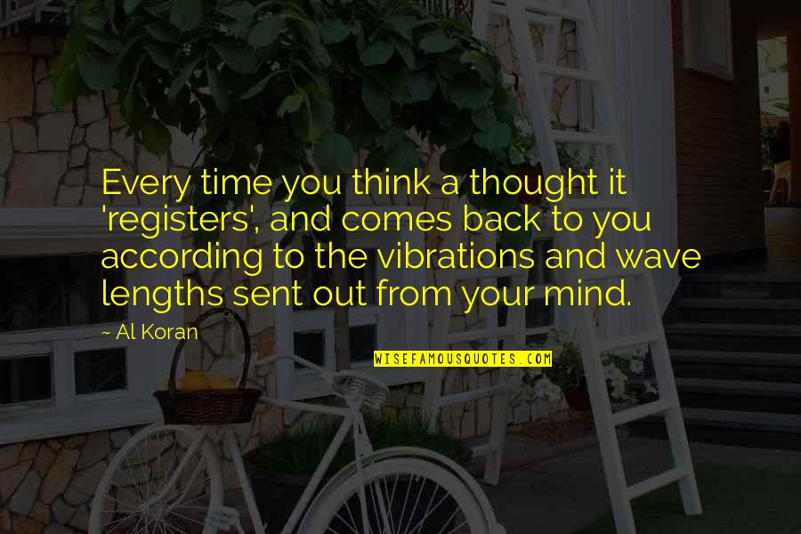 Time Comes Quotes By Al Koran: Every time you think a thought it 'registers',