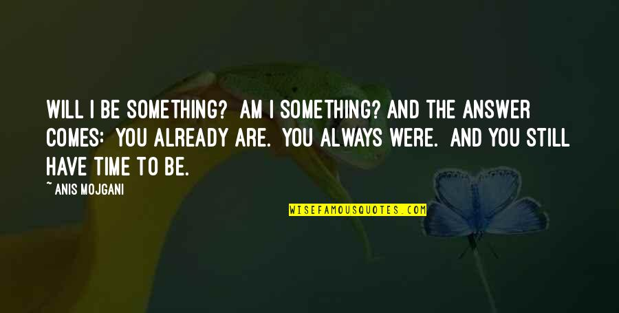 Time Comes Quotes By Anis Mojgani: Will I be something? Am I something? And