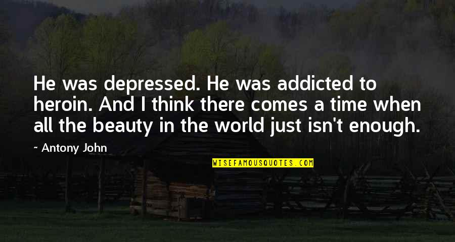 Time Comes Quotes By Antony John: He was depressed. He was addicted to heroin.