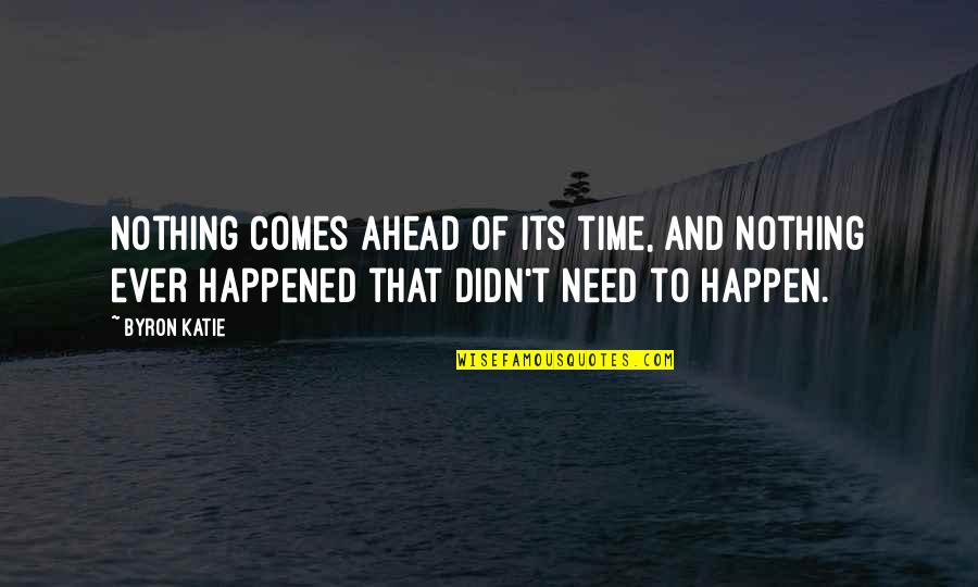 Time Comes Quotes By Byron Katie: Nothing comes ahead of its time, and nothing