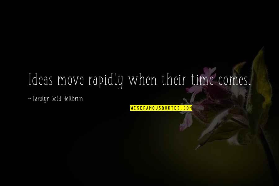 Time Comes Quotes By Carolyn Gold Heilbrun: Ideas move rapidly when their time comes.