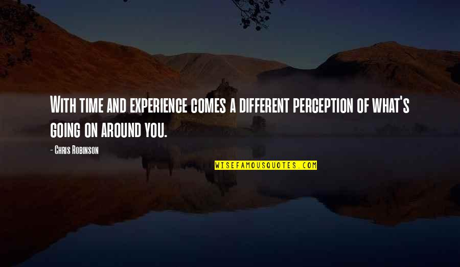 Time Comes Quotes By Chris Robinson: With time and experience comes a different perception