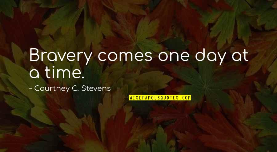 Time Comes Quotes By Courtney C. Stevens: Bravery comes one day at a time.
