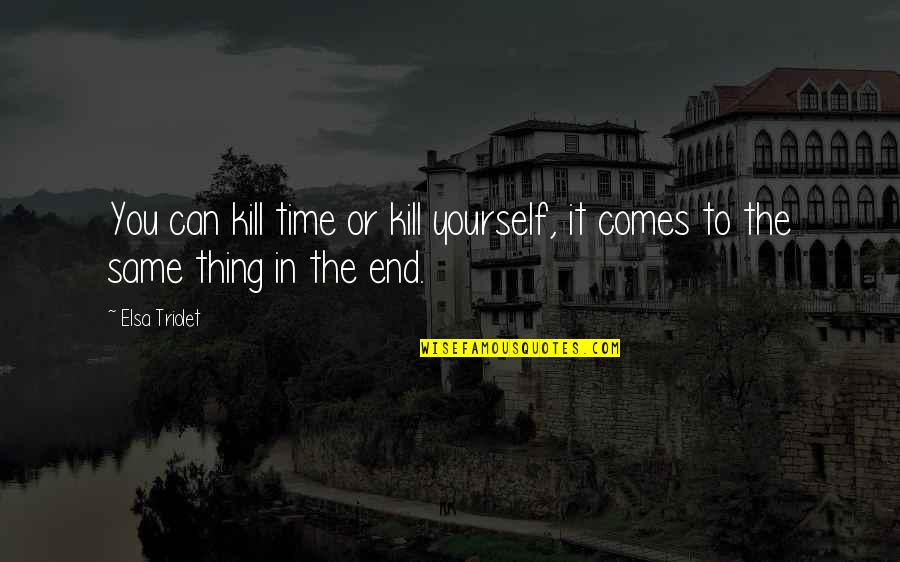Time Comes Quotes By Elsa Triolet: You can kill time or kill yourself, it