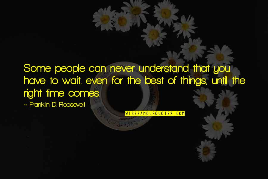 Time Comes Quotes By Franklin D. Roosevelt: Some people can never understand that you have