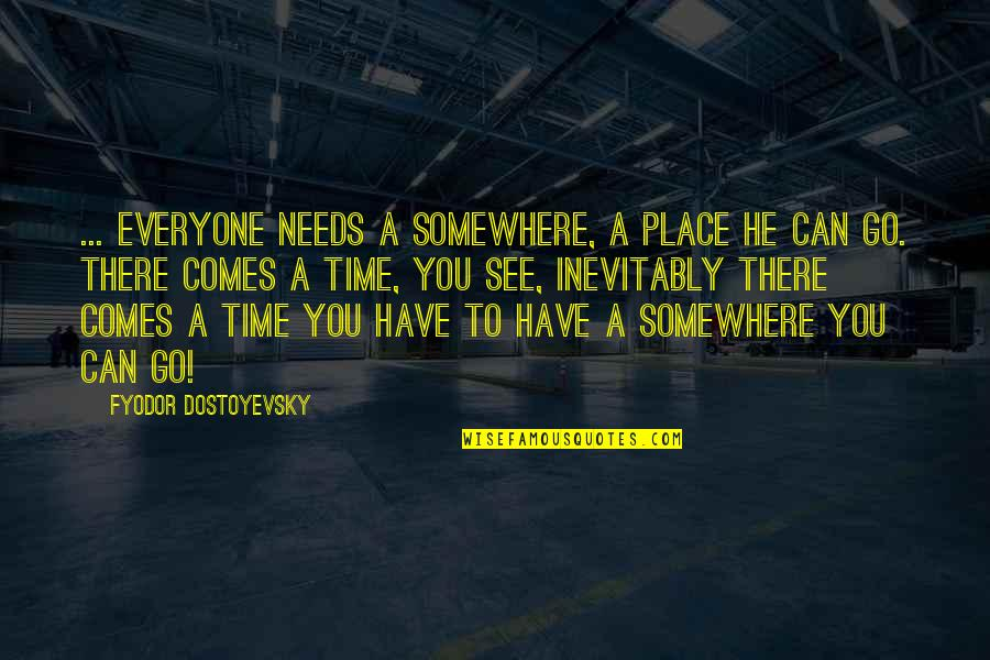 Time Comes Quotes By Fyodor Dostoyevsky: ... everyone needs a somewhere, a place he