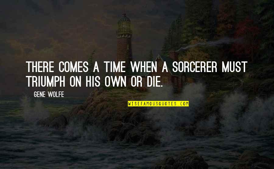 Time Comes Quotes By Gene Wolfe: There comes a time when a sorcerer must