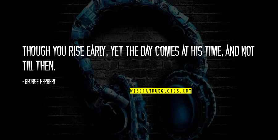 Time Comes Quotes By George Herbert: Though you rise early, yet the day comes