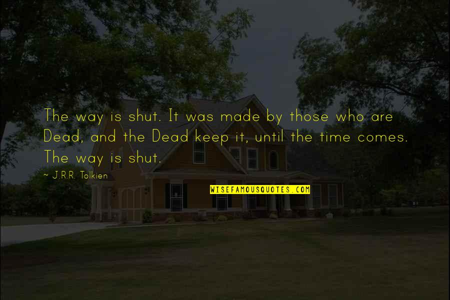Time Comes Quotes By J.R.R. Tolkien: The way is shut. It was made by