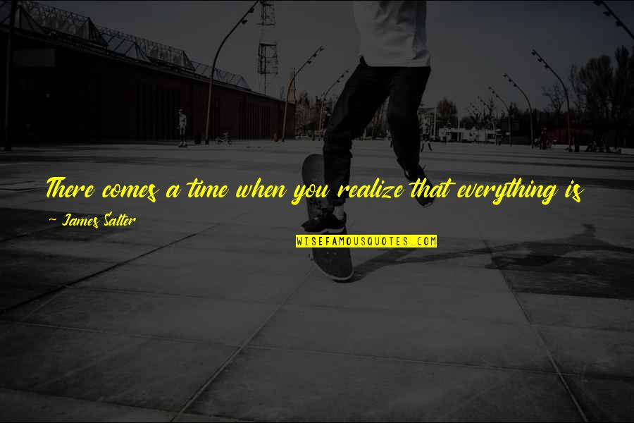 Time Comes Quotes By James Salter: There comes a time when you realize that