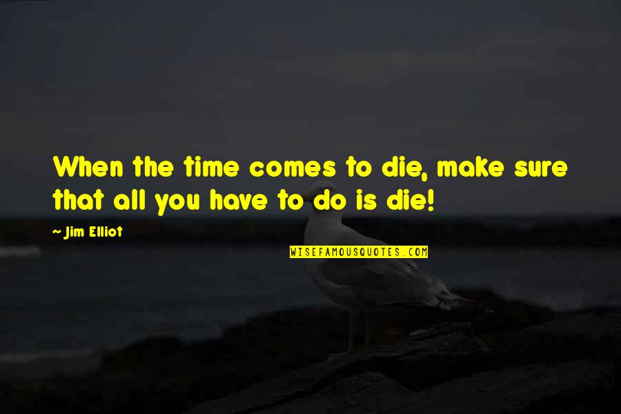 Time Comes Quotes By Jim Elliot: When the time comes to die, make sure