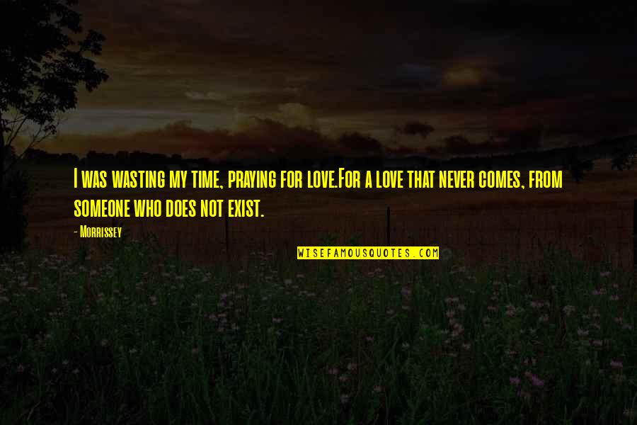 Time Comes Quotes By Morrissey: I was wasting my time, praying for love.For