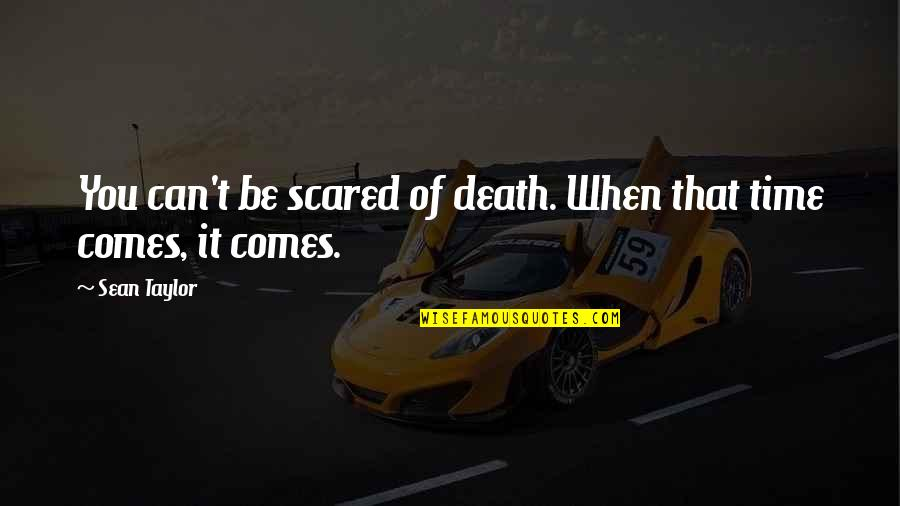 Time Comes Quotes By Sean Taylor: You can't be scared of death. When that