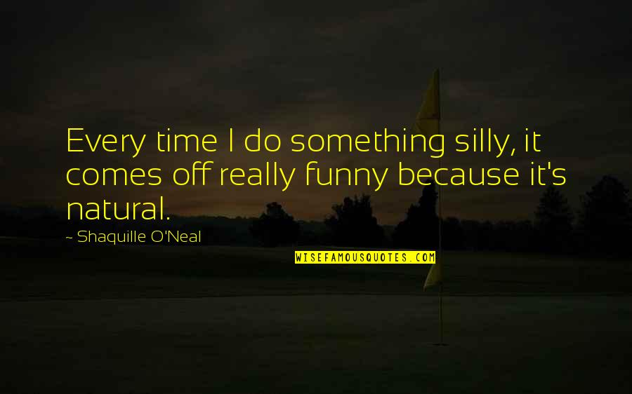 Time Comes Quotes By Shaquille O'Neal: Every time I do something silly, it comes