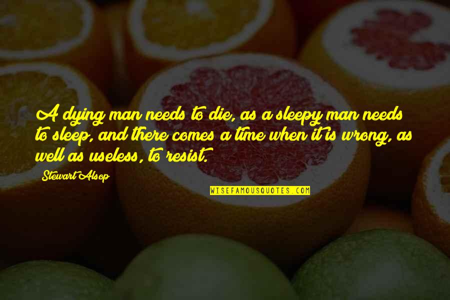 Time Comes Quotes By Stewart Alsop: A dying man needs to die, as a