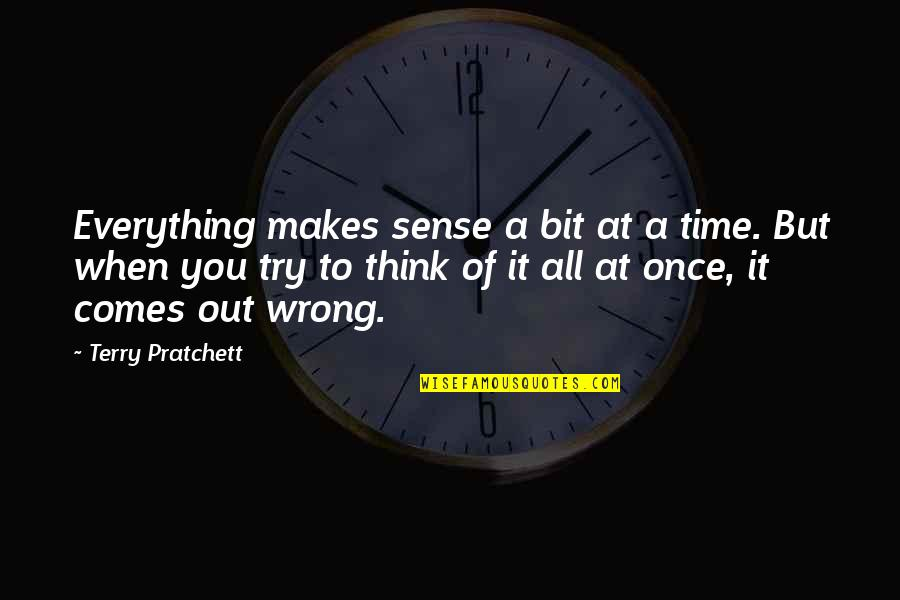 Time Comes Quotes By Terry Pratchett: Everything makes sense a bit at a time.
