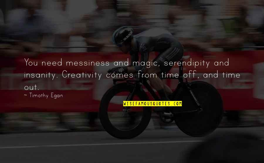 Time Comes Quotes By Timothy Egan: You need messiness and magic, serendipity and insanity.