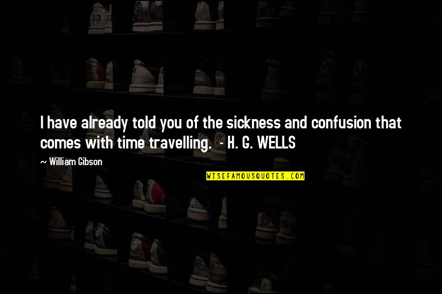 Time Comes Quotes By William Gibson: I have already told you of the sickness